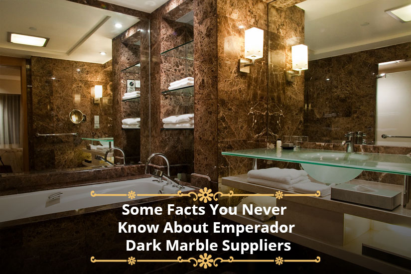 Some Facts You Never Know About Emperador Dark Marble Suppliers