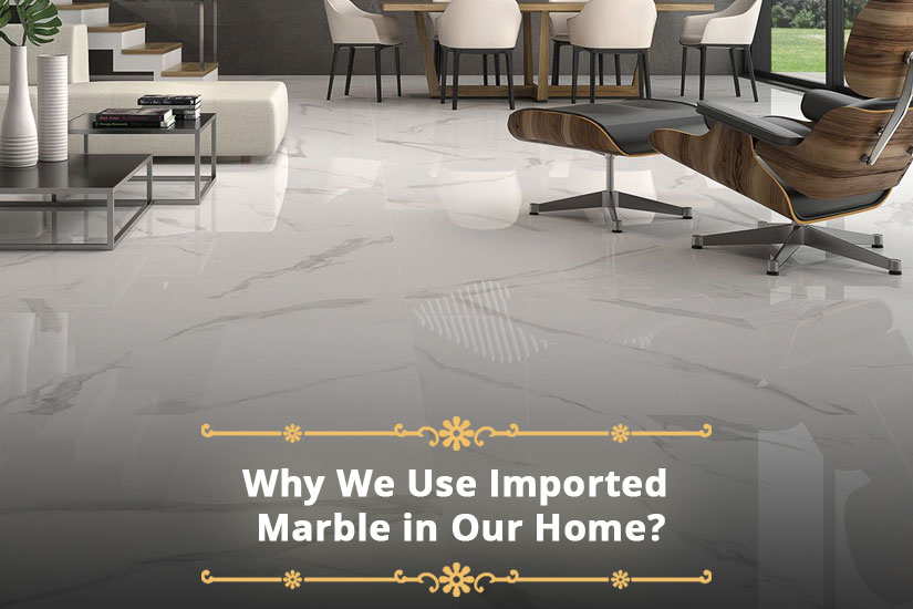 Why We Use Imported Marble in Our Home?