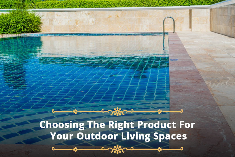 Choosing The Right Product For Your Outdoor Living Spaces